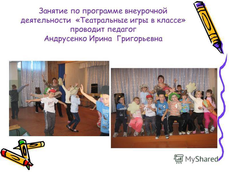 Занятие по программе внеурочной деятельности «Театральные игры в классе» проводит педагог Андрусенко Ирина Григорьевна