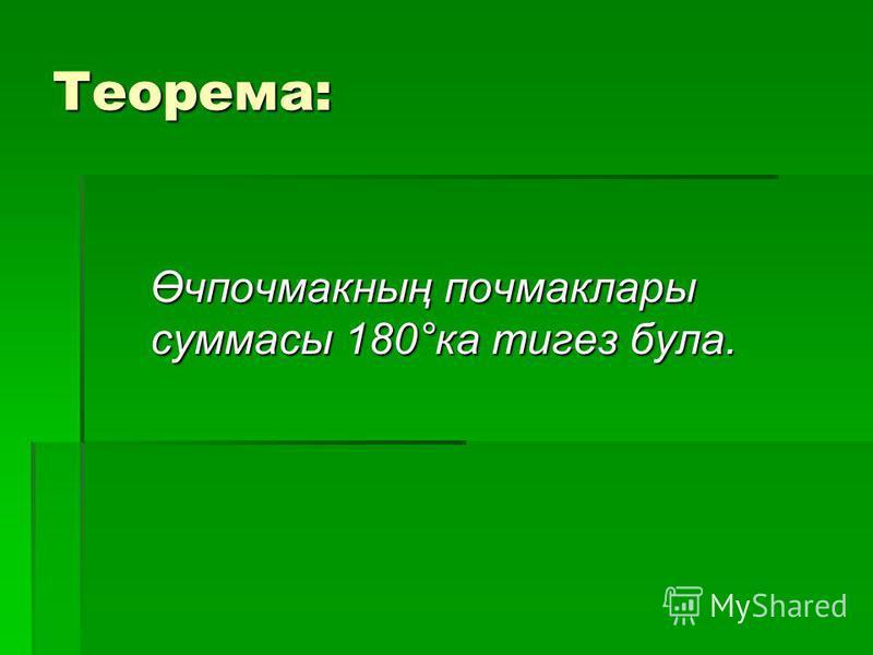 Теорема: Өчпочмакның почмаклары суммасы 180°ка тигез була. Өчпочмакның почмаклары суммасы 180°ка тигез була.