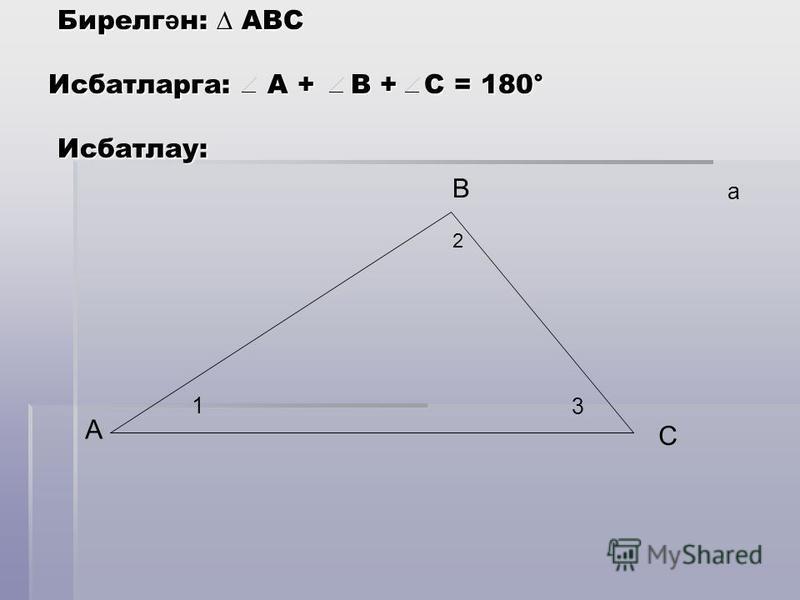 Бирелг ә н: АВС Исбатларга: А + В + С = 180° Исбатлау: Бирелг ә н: АВС Исбатларга: А + В + С = 180° Исбатлау: А С В 1 3 2 а