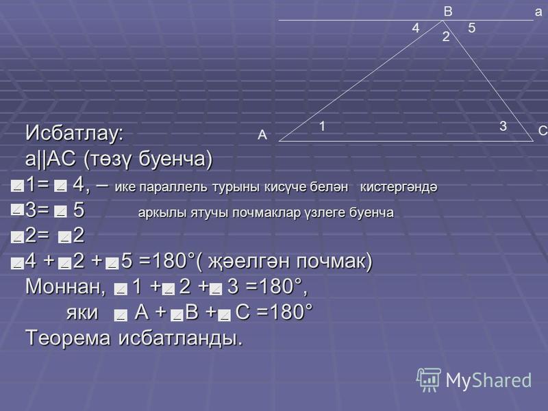 Исбатлау: а  АС (төзү буенча) 1= 4, – ике параллель турыны кисүче белән кистергәндә 3= 5 аркылы ятучы почмаклар үзлеге буенча 2= 2 4 + 2 + 5 =180°( җәелгән почмак) Моннан, 1 + 2 + 3 =180°, яки А + В + С =180° яки А + В + С =180° Теорема исбатланды. А