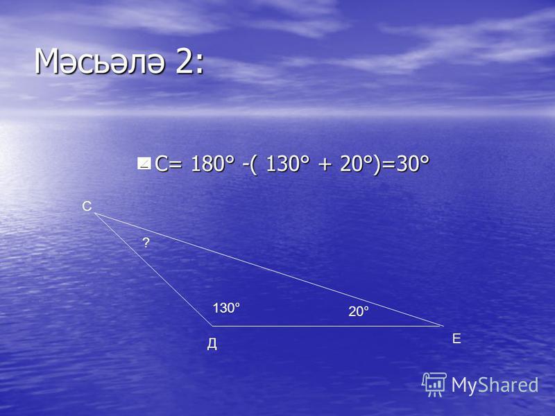 Мәсьәлә 2: С= 180° -( 130° + 20°)=30° С= 180° -( 130° + 20°)=30° 130° 20° ? С Д Е