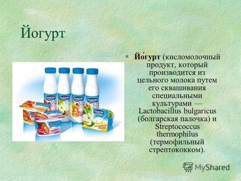 10 Йогурт §Йо́гурт (кисломолочный продукт, который производится из цельного молока путем его сквашивания специальными культурами Lactobacillus bulgaricus (болгарская палочка) и Streptococcus thermophilus (термофильный стрептококком).