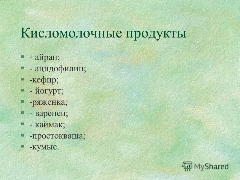 6 Кисломолочные продукты §- айран; §- ацидофилин; §-кефир; §- йогурт; §-ряженка; §- варенец; §- каймак; §-простокваша; §-кумыс.
