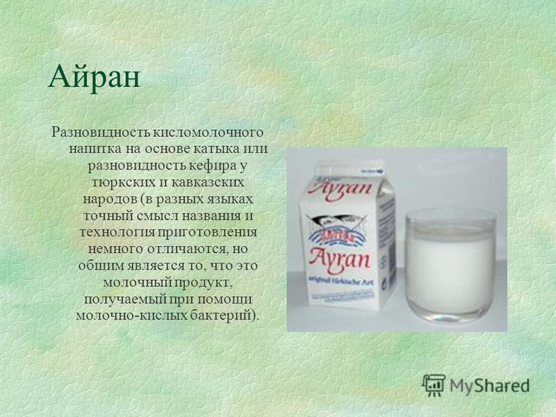 7 Айран Разновидность кисломолочного напитка на основе катыка или разновидность кефира у тюркских и кавказских народов (в разных языках точный смысл названия и технология приготовления немного отличаются, но общим является то, что это молочный продук