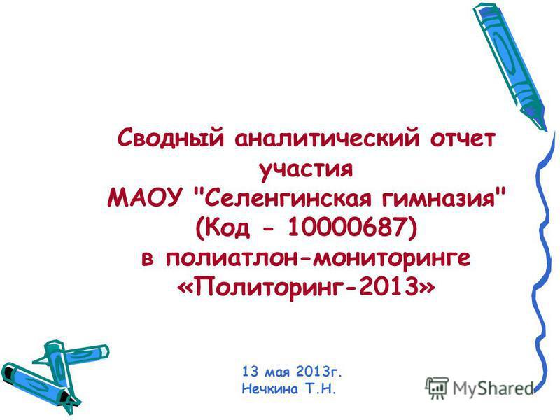 Сводный аналитыческий отчет участыя МАОУ Селенгинская гимназия (Код - 10000687) в полиатлон-мониторинге «Политоринг-2013» 13 мая 2013 г. Нечкина Т.Н.