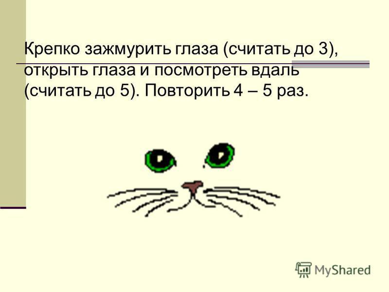 Крепко зажмурить глаза (считать до 3), открыть глаза и посмотреть вдаль (считать до 5). Повторить 4 – 5 раз.