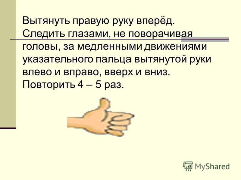 Вытянуть правую руку вперёд. Следить глазами, не поворачивая головы, за медленными движениями указательного пальца вытянутой руки влево и вправо, вверх и вниз. Повторить 4 – 5 раз.