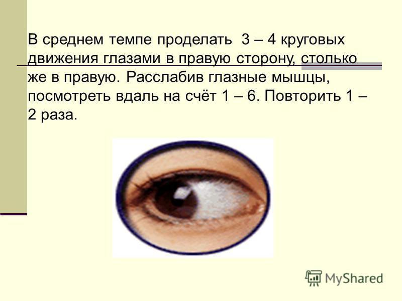 В среднем темпе проделать 3 – 4 круговых движения глазами в правую сторону, столько же в правую. Расслабив глазные мышцы, посмотреть вдаль на счёт 1 – 6. Повторить 1 – 2 раза.
