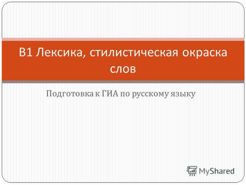 Подготовка к ГИА по русскому языку В 1 Лексика, стилистическая окраска слов