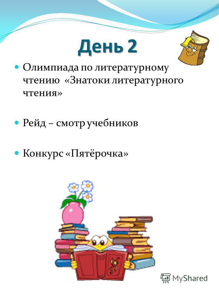 День 2 Олимпиада по литературному чтению «Знатоки литературного чтения» Рейд – смотр учебников Конкурс «Пятёрочка»
