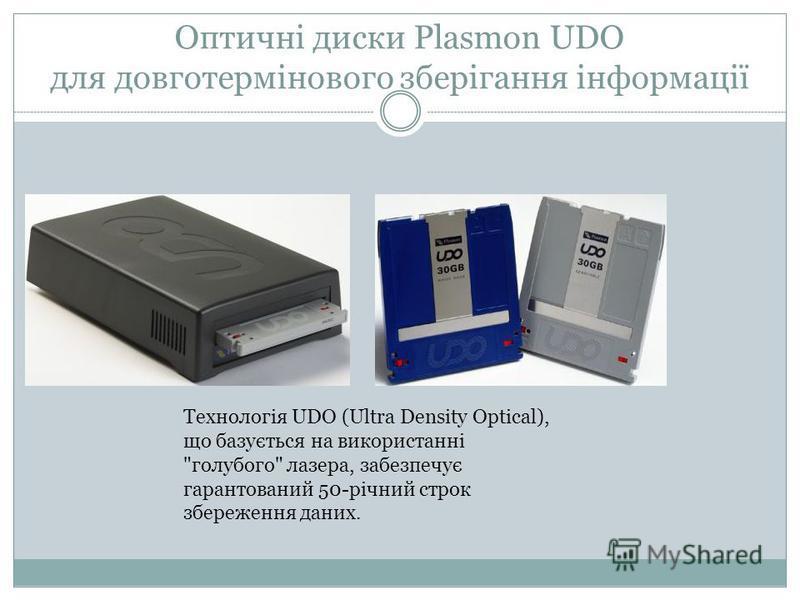 Оптичні диски Plasmon UDO для довготермінового зберігання інформації Технологія UDO (Ultra Density Optical), що базується на використанні голубого лазера, забезпечує гарантований 50-річний строк збереження даних.