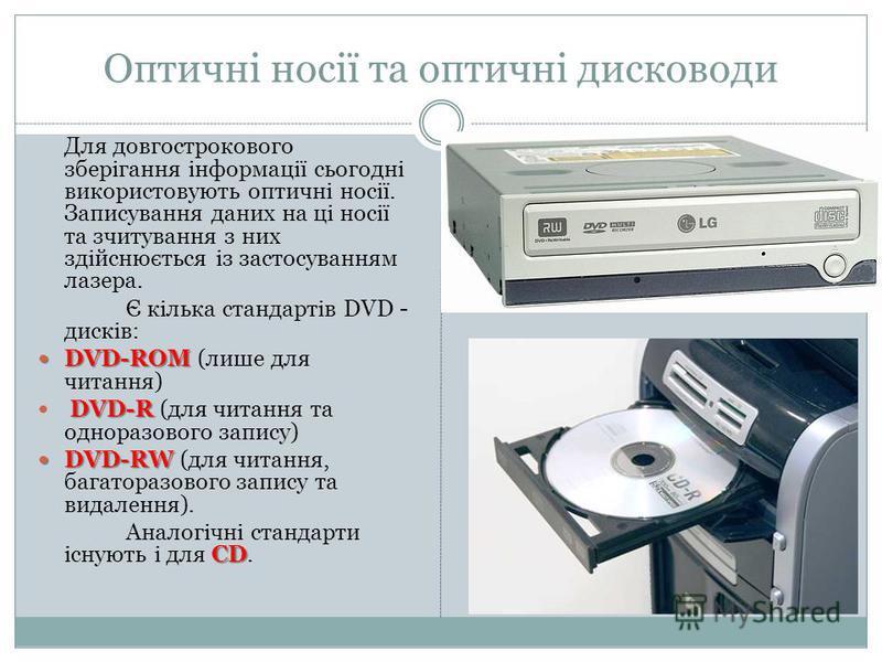 Оптичні носії та оптичні дисководи Для довгострокового зберігання інформації сьогодні використовують оптичні носії. Записування даних на ці носії та зчитування з них здійснюється із застосуванням лазера. Є кілька стандартів DVD - дисків: DVD-ROM DVD-