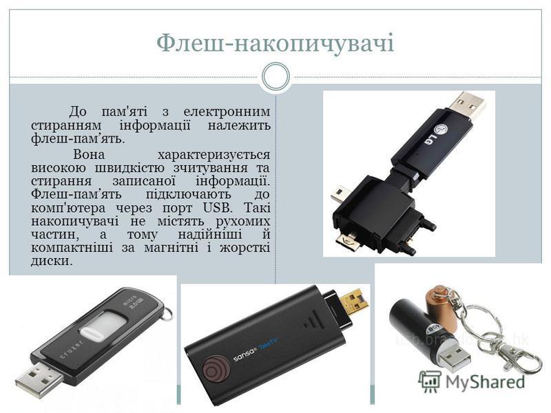 Флеш-накопичувачі До пам'яті з електронним стиранням інформації належить флеш-память. Вона характеризується високою швидкістю зчитування та стирання записаної інформації. Флеш-память підключають до комп'ютера через порт USB. Такі накопичувачі не міст