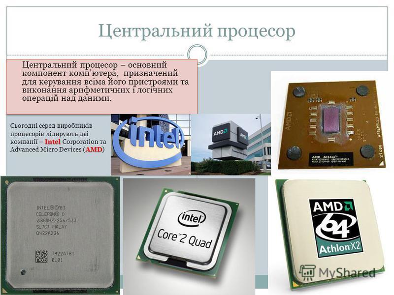 Центральний процесор Центральний процесор – основний компонент комп'ютера, призначений для керування всіма його пристроями та виконання арифметичних і логічних операцій над даними. Intel AMD Сьогодні серед виробників процесорів лідирують дві компанії