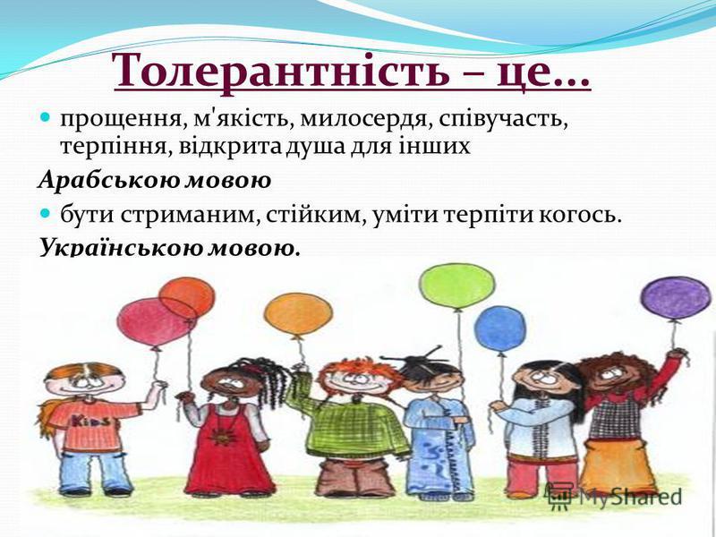 Толерантність – це... прощення, м'якість, милосердя, співучасть, терпіння, відкрита душа для інших Арабською мовою бути стриманим, стійким, уміти терпіти когось. Українською мовою.