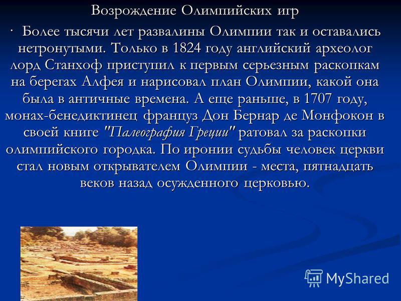 Возрождение Олимпийских игр · Более тысячи лет развалины Олимпии так и оставались нетронутыми. Только в 1824 году английский археолог лорд Станхоф приступил к первым серьезным раскопкам на берегах Алфея и нарисовал план Олимпии, какой она была в анти
