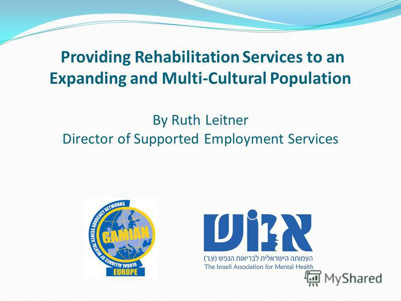 Providing Rehabilitation Services to an Expanding and Multi-Cultural Population By Ruth Leitner Director of Supported Employment Services