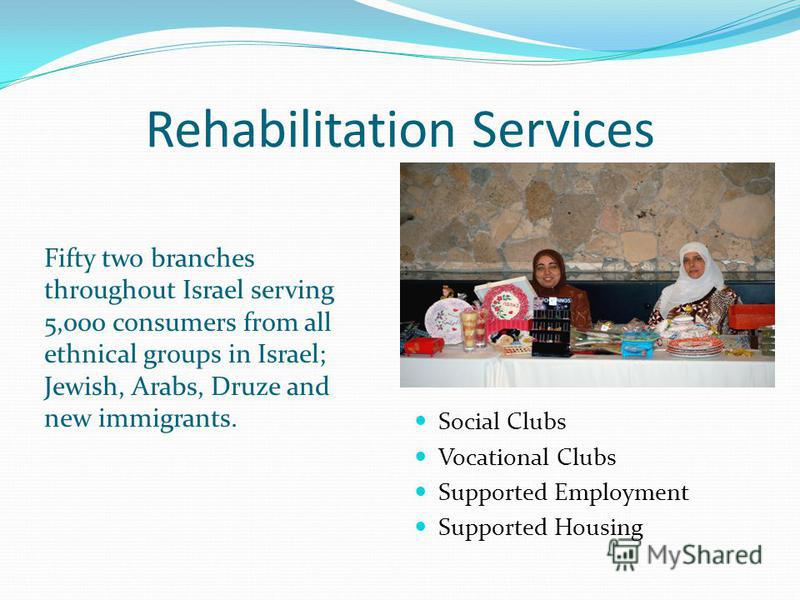 Rehabilitation Services Fifty two branches throughout Israel serving 5,000 consumers from all ethnical groups in Israel; Jewish, Arabs, Druze and new immigrants. Social Clubs Vocational Clubs Supported Employment Supported Housing