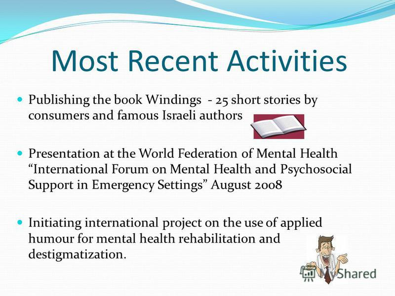 Most Recent Activities Publishing the book Windings - 25 short stories by consumers and famous Israeli authors Presentation at the World Federation of Mental Health International Forum on Mental Health and Psychosocial Support in Emergency Settings A