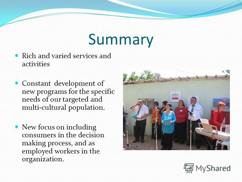 Summary Rich and varied services and activities Constant development of new programs for the specific needs of our targeted and multi-cultural population. New focus on including consumers in the decision making process, and as employed workers in the
