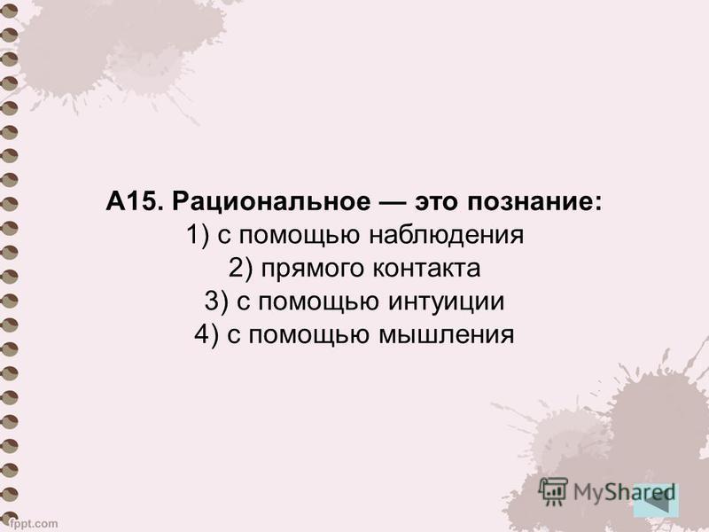 А15. Рациональное это познание: 1) с помощью наблюдения 2) прямого контакта 3) с помощью интуиции 4) с помощью мышления