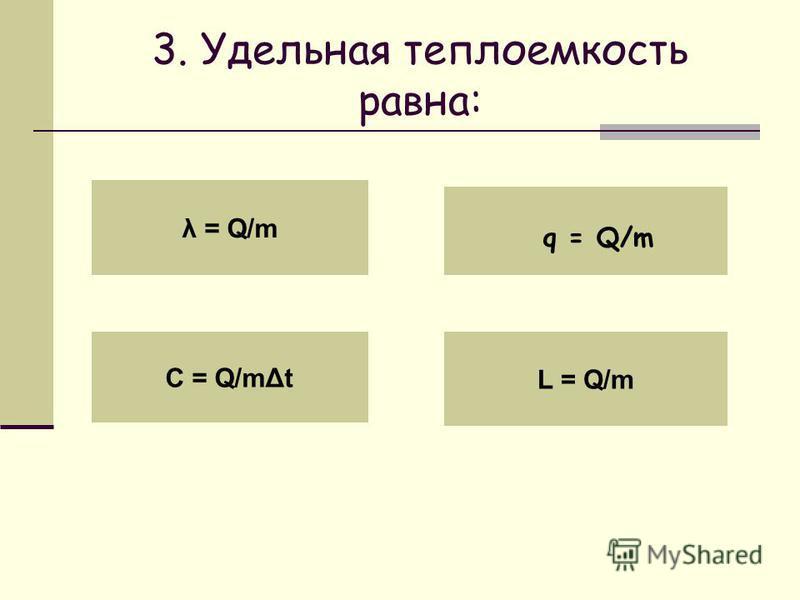 3. Удельная теплоемкость равна: λ = Q/m C = Q/met L = Q/m q = Q/m