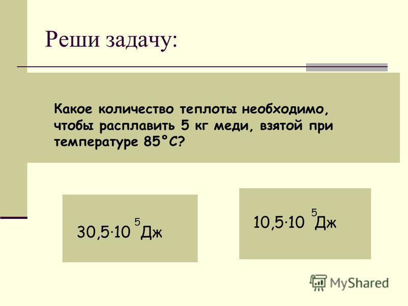 Реши задачу: Какое количество теплоты необходимо, чтобы расплавить 5 кг меди, взятой при температуре 85°С? 30,5·10 Дж 5 10,5·10 Дж 5