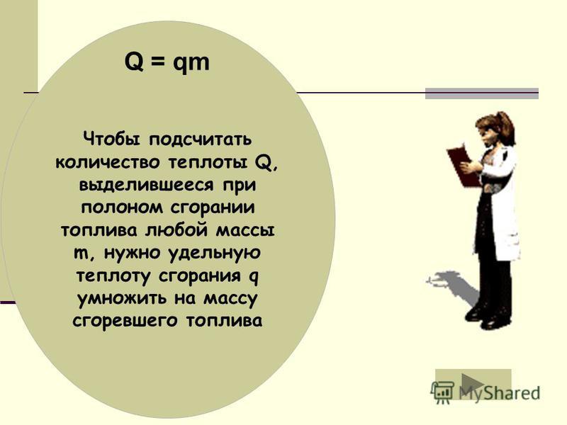 Чтобы подсчитать количество теплоты Q, выделившееся при полоном сгорании топлива любой массы m, нужно удельную теплоту сгорания q умножить на массу сгоревшего топлива Q = qm