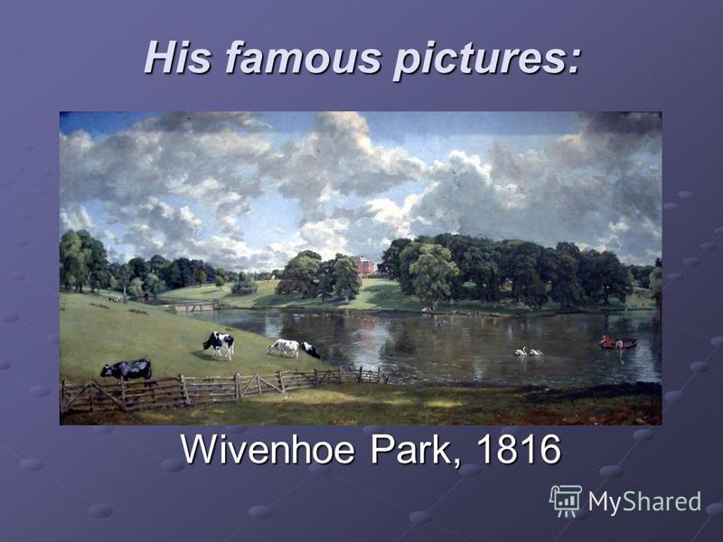 His famous pictures: Wivenhoe Park, 1816 Wivenhoe Park, 1816