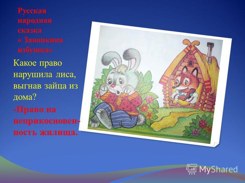 Русская народная сказка « Заюшкина избушка» Какое право нарушила лиса, выгнав зайца из дома? -Право на неприкосновенность жилища.
