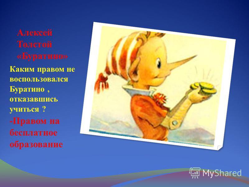 Алексей Толстой «Буратино» Каким правом не воспользовался Буратино, отказавшись учиться ? -Правом на бесплатное образование