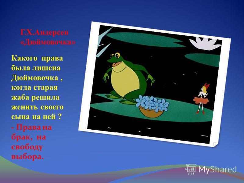 Г.Х.Андерсен «Дюймовочка» Какого права была лишена Дюймовочка, когда старая жаба решила женить своего сына на ней ? - Права на брак, на свободу выбора.