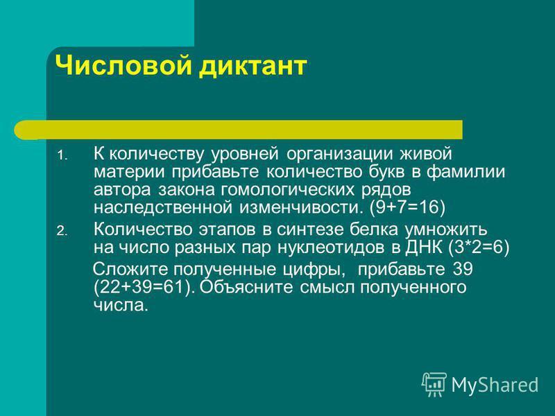 Числовой диктант 1. К количеству уровней организации живой материи прибавьте количество букв в фамилии автора закона гомологических рядов наследственной изменчивости. (9+7=16) 2. Количество этапов в синтезе белка умножить на число разных пар нуклеоти
