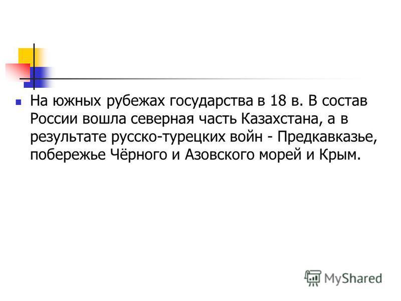 На южных рубежах государства в 18 в. В состав России вошла северная часть Казахстана, а в результате русско-турецких войн - Предкавказье, побережье Чёрного и Азовского морей и Крым.