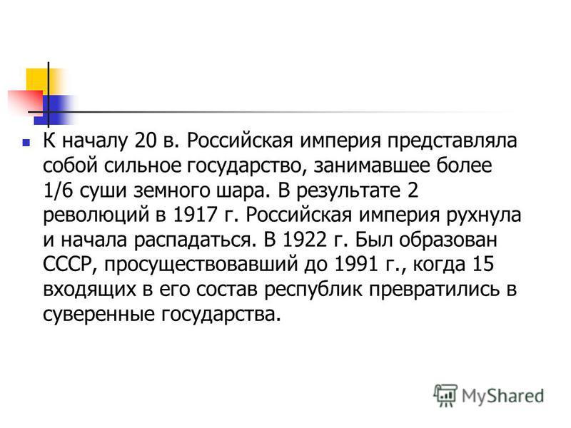 К началу 20 в. Российская империя представляла собой сильное государство, занимавшее более 1/6 суши земного шара. В результате 2 революций в 1917 г. Российская империя рухнула и начала распадаться. В 1922 г. Был образован СССР, просуществовавший до 1