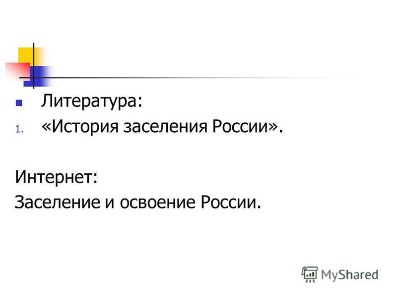 Литература: 1. «История заселения России». Интернет: Заселение и освоение России.