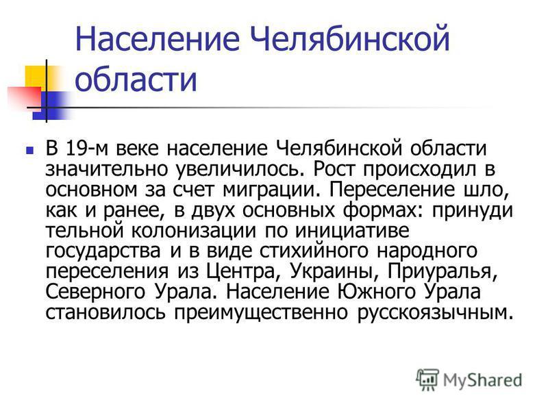 Население Челябинской области В 19-м веке население Челябинской области значительно увеличилось. Рост происходил в основном за счет миграции. Переселение шло, как и ранее, в двух основных формах: принуди тельной колонизации по инициативе государства