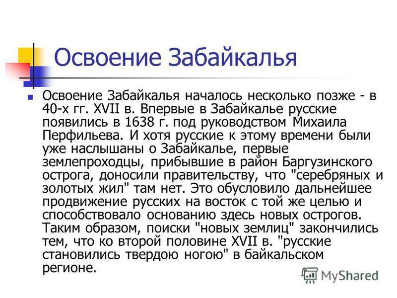 Освоение Забайкалья Освоение Забайкалья началось несколько позже - в 40-х гг. XVII в. Впервые в Забайкалье русские появились в 1638 г. под руководством Михаила Перфильева. И хотя русские к этому времени были уже наслышаны о Забайкалье, первые землепр