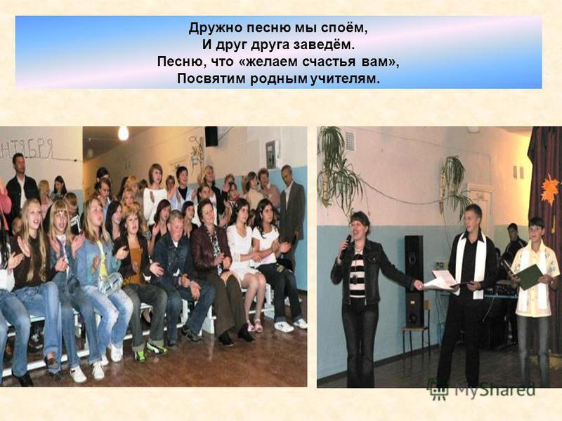 Дружно песню мы споём, И друг друга заведём. Песню, что «желаем счастья вам», Посвятим родным учителям.