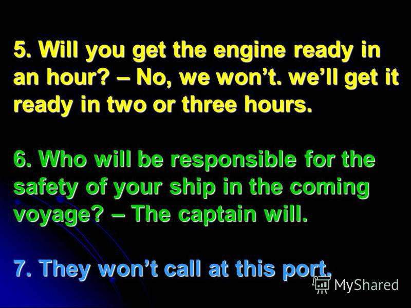 5. Will you get the engine ready in an hour? – No, we wont. well get it ready in two or three hours. 6. Who will be responsible for the safety of your ship in the coming voyage? – The captain will. 7. They wont call at this port.
