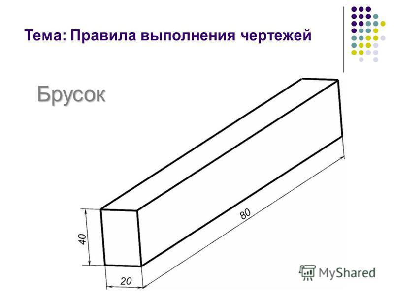 Тема: Правила выполнения чертежей Брусок