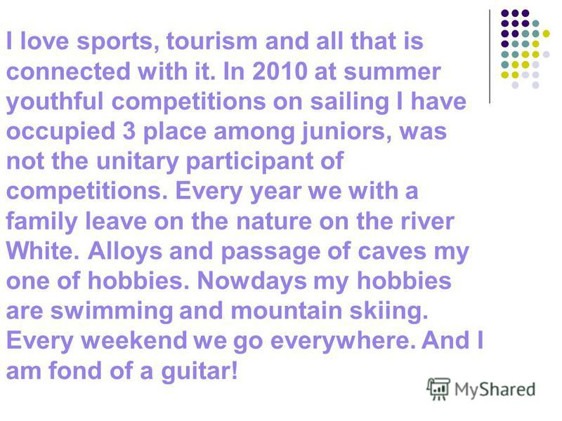 I love sports, tourism and all that is connected with it. In 2010 at summer youthful competitions on sailing I have occupied 3 place among juniors, was not the unitary participant of competitions. Every year we with a family leave on the nature on th