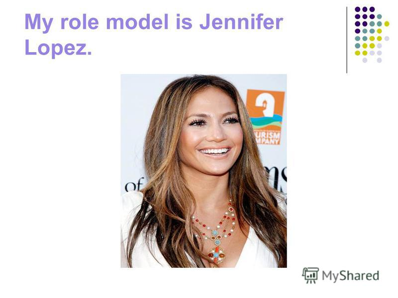 My role model is Jennifer Lopez.