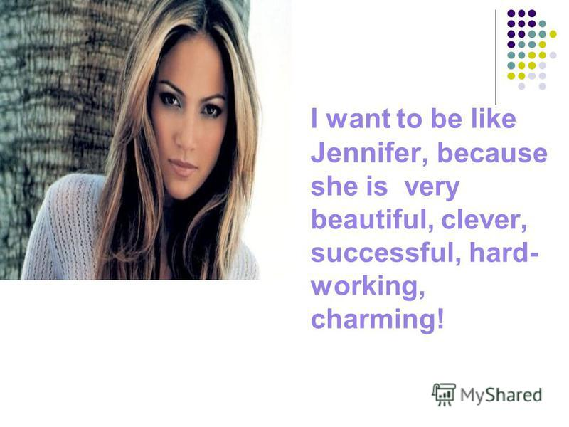 I want to be like Jennifer, because she is very beautiful, clever, successful, hard- working, charming!