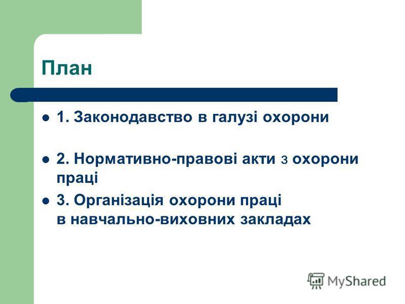 План 1. Законодавство в галузі охорони 2. Нормативно-правові акти з охорони праці 3. Організація охорони праці в навчально-виховних закладах