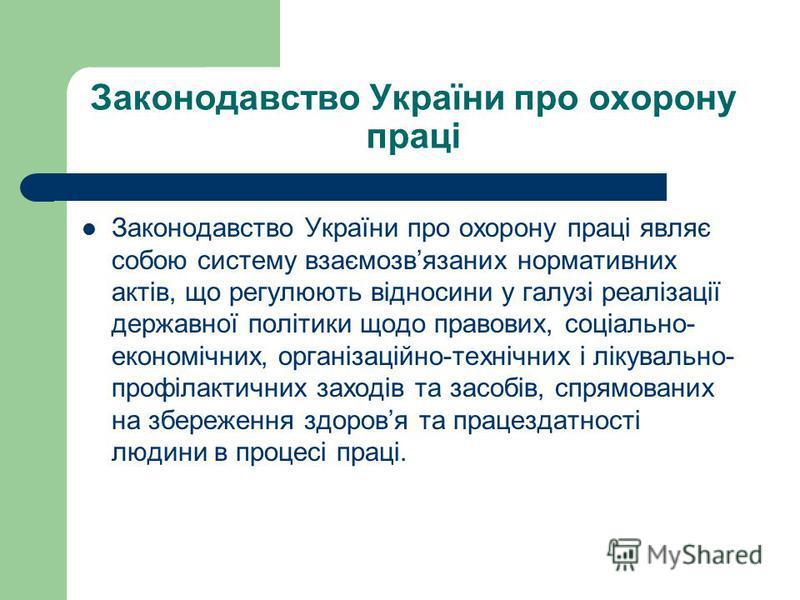 Законодавство України про охорону праці Законодавство України про охорону праці являє собою систему взаємозвязаних нормативних актів, що регулюють відносини у галузі реалізації державної політики щодо правових, соціально- економічних, організаційно-т