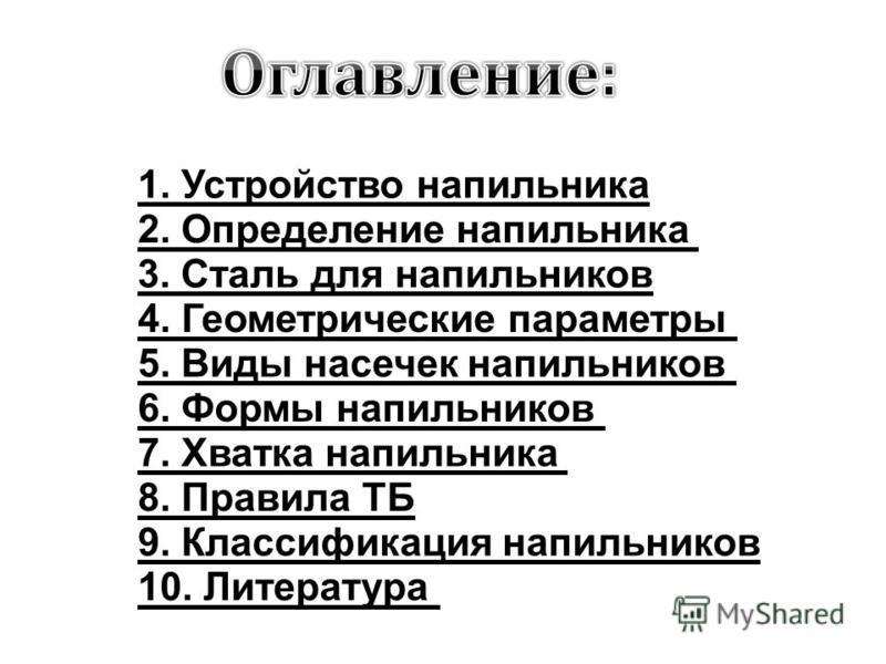 1. Устройство напильника 2. Определение напильника 3. Сталь для напильников 4. Геометрические параметры 5. Виды насечек напильников 6. Формы напильников 7. Хватка напильника 8. Правила ТБ 9. Классификация напильников 10. Литература
