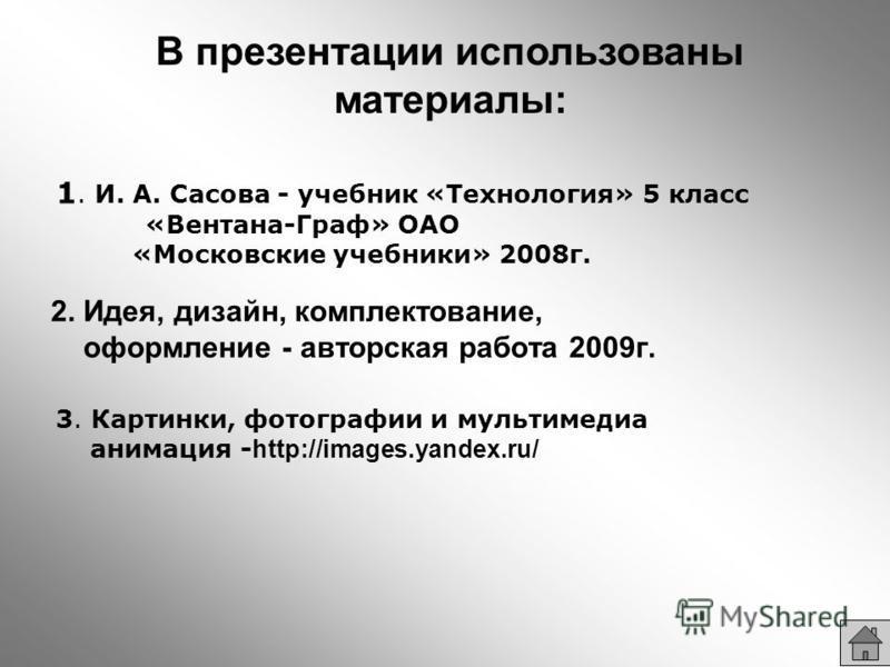 В презентации использованы материалы: 1. И. А. Сасова - учебник «Технология» 5 класс «Вентана-Граф» ОАО «Московские учебники» 2008 г. 2. Идея, дизайн, комплектование, оформление - авторская работа 2009 г. 3. Картинки, фотографии и мультимедиа анимаци