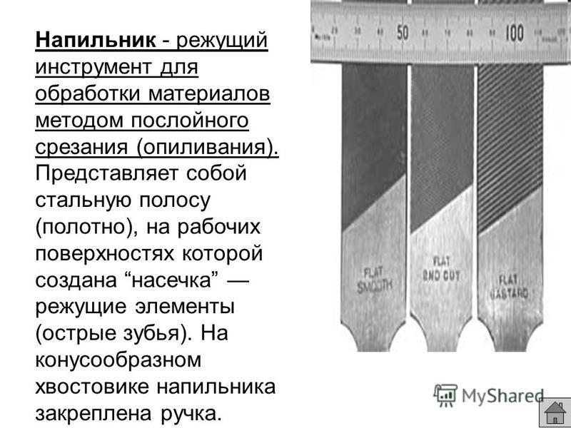 Напильник - режущий инструмент для обработки материалов методом послойного срезания (опиливания). Представляет собой стальную полосу (полотно), на рабочих поверхностях которой создана насечка режущие элементы (острые зубья). На конусообразном хвостов