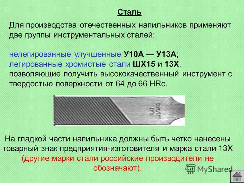 На гладкой части напильника должны быть четко нанесены товарный знак предприятия-изготовителя и марка стали 13Х (другие марки стали российские производители не обозначают). Сталь Для производства отечественных напильников применяют две группы инструм